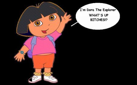 I'm Dora. Bitches.