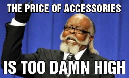 THE PRICE OF ACCESSORIES IS TOO DAMN HIGH!